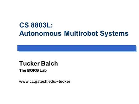 CS 8803L: Autonomous Multirobot Systems Tucker Balch The BORG Lab www.cc.gatech.edu/~tucker.
