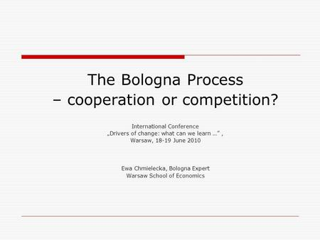 "The Bologna Process – cooperation or competition? International Conference ""Drivers of change: what can we learn …"", Warsaw, 18-19 June 2010 Ewa Chmielecka,"