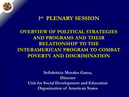 1 st PLENARY SESSION OVERVIEW OF POLITICAL STRATEGIES AND PROGRAMS AND THEIR RELATIONSHIP TO THE INTERAMERICAN PROGRAM TO COMBAT POVERTY AND DISCRIMINATION.