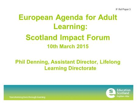 Transforming lives through learning IF Ref Paper 3 European Agenda for Adult Learning: Scotland Impact Forum 10th March 2015 Phil Denning, Assistant Director,