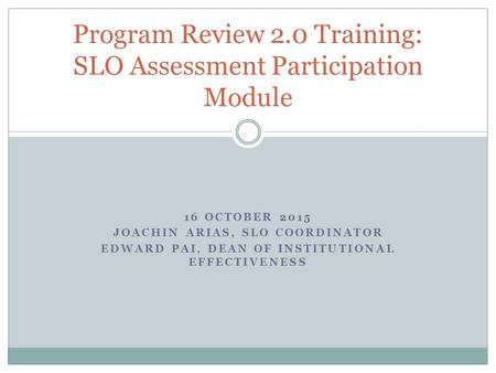 16 OCTOBER 2015 JOACHIN ARIAS, SLO COORDINATOR EDWARD PAI, DEAN OF INSTITUTIONAL EFFECTIVENESS Program Review 2.0 Training: SLO Assessment Participation.