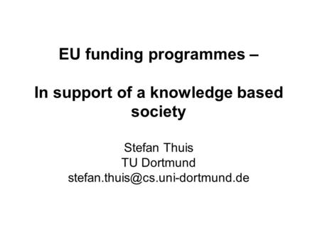 EU funding programmes – In support of a knowledge based society Stefan Thuis TU Dortmund