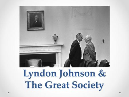 "Lyndon Johnson & The Great Society. Lyndon B. Johnson ""There are no problems we cannot solve together, and very few that we can solve by ourselves."""