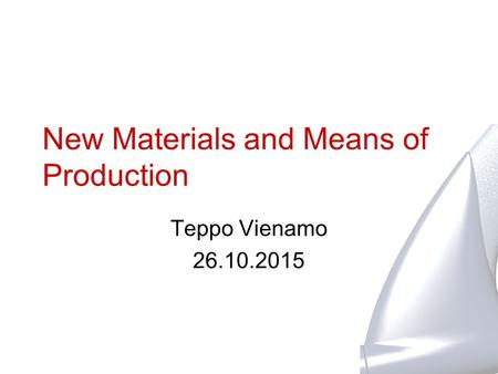 New Materials and Means of Production Teppo Vienamo 26.10.2015.