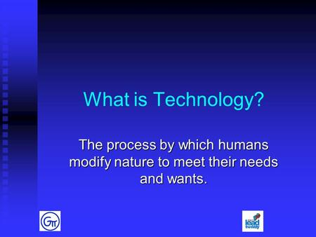 What is Technology? The process by which humans modify nature to meet their needs and wants.