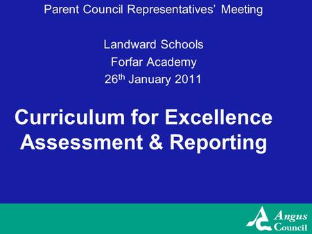 Curriculum for Excellence Assessment & Reporting Parent Council Representatives' Meeting Landward Schools Forfar Academy 26 th January 2011.