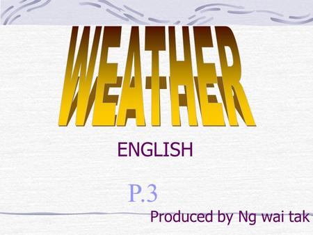 P.3 ENGLISH Produced by Ng wai tak. Learning objectives: To learn weather words To recite a poem To write a poem.