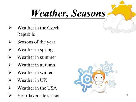 1 Weather, Seasons  Weather in the Czech Republic  Seasons of the year  Weather in spring  Weather in summer  Weather in autumn  Weather in winter.