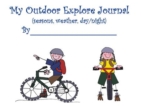 My Outdoor Explore Journal (seasons, weather, day/night) By____________________.