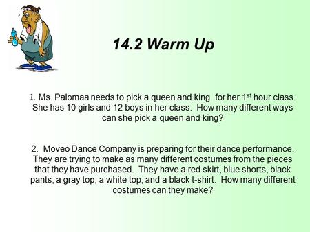 14.2 Warm Up 1. Ms. Palomaa needs to pick a queen and king for her 1 st hour class. She has 10 girls and 12 boys in her class. How many different ways.