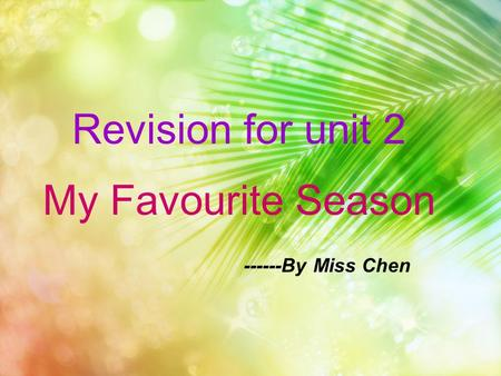Revision for unit 2 My Favourite Season ------By Miss Chen.