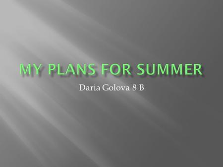 Daria Golova 8 B. Summer is my favorite season because at this time unlucky school days remain behind and long holidays wait for us. I always plan a set.