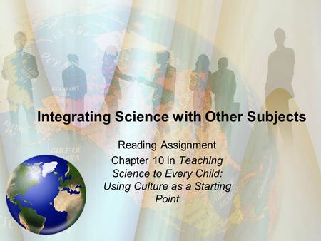 Integrating Science with Other Subjects Reading Assignment Chapter 10 in Teaching Science to Every Child: Using Culture as a Starting Point.