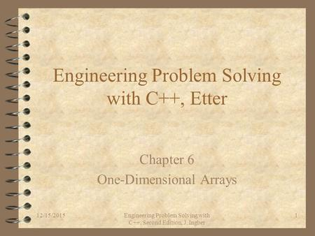12/15/2015Engineering Problem Solving with C++, Second Edition, J. Ingber 1 Engineering Problem Solving with C++, Etter Chapter 6 One-Dimensional Arrays.