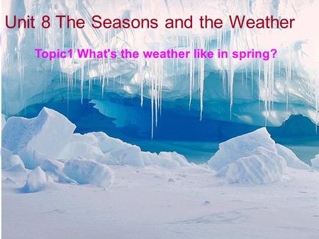 Unit 8 The Seasons and the Weather Topic1 What's the weather like in spring?