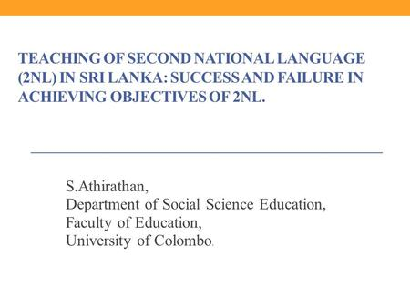 TEACHING OF SECOND NATIONAL LANGUAGE (2NL) IN SRI LANKA: SUCCESS AND FAILURE IN ACHIEVING OBJECTIVES OF 2NL. S.Athirathan, Department of Social Science.