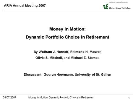 Money in Motion: Dynamic Portfolio Choice in Retirement 08/07/2007 1 ARIA Annual Meeting 2007 Money in Motion: Dynamic Portfolio Choice in Retirement By.