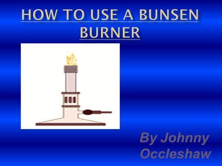 By Johnny Occleshaw. Bunsen burners can be very Dangerous, you could get Hair caught on fire and you Could cause an accident !!!