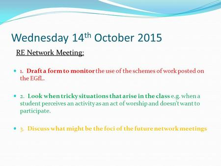 Wednesday 14 th October 2015 RE Network Meeting: 1. Draft a form to monitor the use of the schemes of work posted on the EGfL. 2. Look when tricky situations.