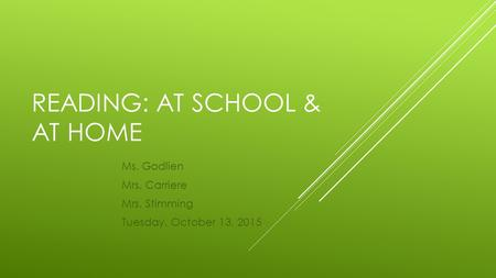 READING: AT SCHOOL & AT HOME Ms. Godlien Mrs. Carriere Mrs. Stimming Tuesday, October 13, 2015.