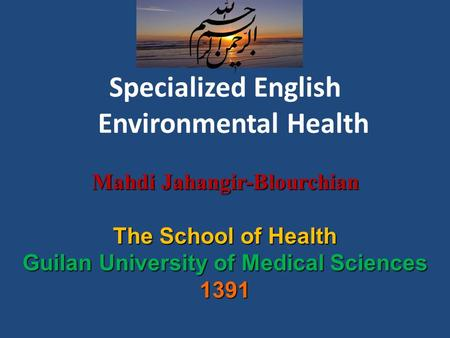 Specialized English Environmental Health Mahdi Jahangir-Blourchian Mahdi Jahangir-Blourchian The School of Health Guilan University of Medical Sciences.