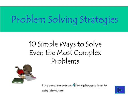 10 Simple Ways to Solve Even the Most Complex Problems Problem Solving Strategies Put your cursor over the on each page to listen to extra information.