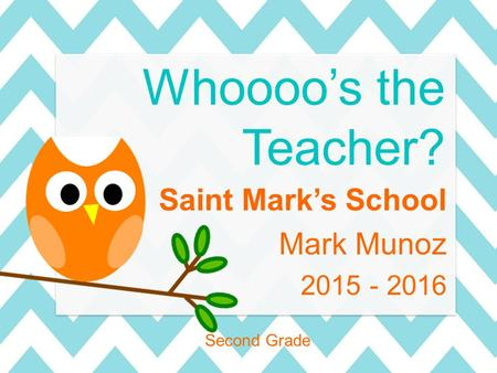 Saint Mark's School Mark Munoz 2015 - 2016 Second Grade Whoooo's the Teacher?
