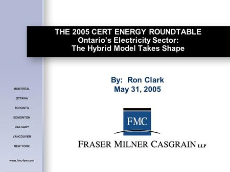 THE 2005 CERT ENERGY ROUNDTABLE Ontario's Electricity Sector: The Hybrid Model Takes Shape By: Ron Clark May 31, 2005.