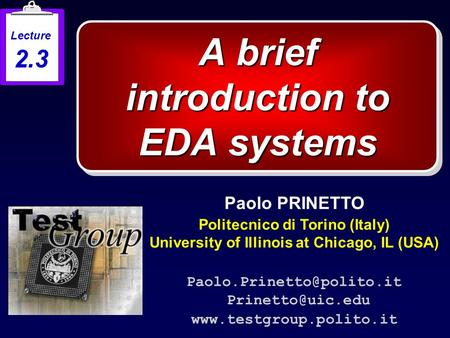 A brief introduction to EDA systems Paolo PRINETTO Politecnico di Torino (Italy) University of Illinois at Chicago, IL (USA)