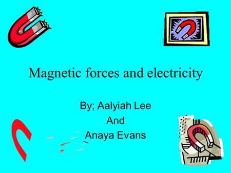 Magnetic forces and electricity By; Aalyiah Lee And Anaya Evans.