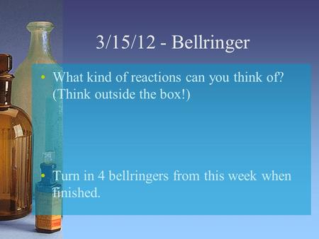3/15/12 - Bellringer What kind of reactions can you think of? (Think outside the box!) Turn in 4 bellringers from this week when finished.