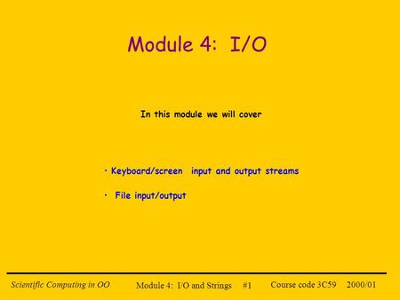 Module 4: I/O and Strings #1 2000/01Scientific Computing in OOCourse code 3C59 Module 4: I/O In this module we will cover Keyboard/screen input and output.