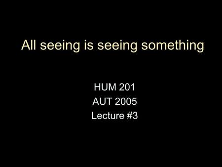 All seeing is seeing something HUM 201 AUT 2005 Lecture #3.