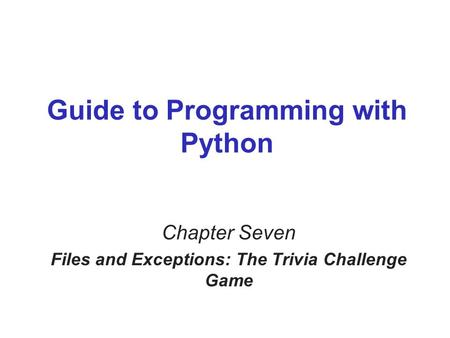 Guide to Programming with Python Chapter Seven Files and Exceptions: The Trivia Challenge Game.