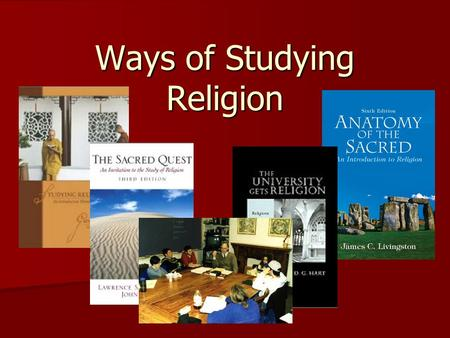 Ways of Studying Religion. The Academic Study of Religion - Assumptions - One religion is neither better nor worse than another religion; they are simply.