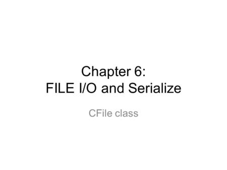 Chapter 6: FILE I/O and Serialize CFile class. 2 Introduction (1/2) How to read/write a file –Usual way of File I/O Use CFile class Use member functions: