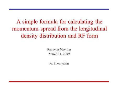 A simple formula for calculating the momentum spread from the longitudinal density distribution and RF form Recycler Meeting March 11, 2009 A. Shemyakin.