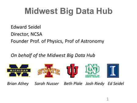 Midwest Big Data Hub Edward Seidel Director, NCSA Founder Prof. of Physics, Prof of Astronomy On behalf of the Midwest Big Data Hub 1 Brian Athey Sarah.