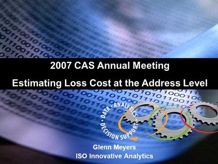 Glenn Meyers ISO Innovative Analytics 2007 CAS Annual Meeting Estimating Loss Cost at the Address Level.