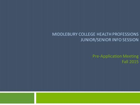 MIDDLEBURY COLLEGE HEALTH PROFESSIONS JUNIOR/SENIOR INFO SESSION Pre-Application Meeting Fall 2015.