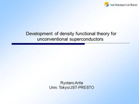 Development of density functional theory for unconventional superconductors Ryotaro Arita Univ. Tokyo/JST-PRESTO.