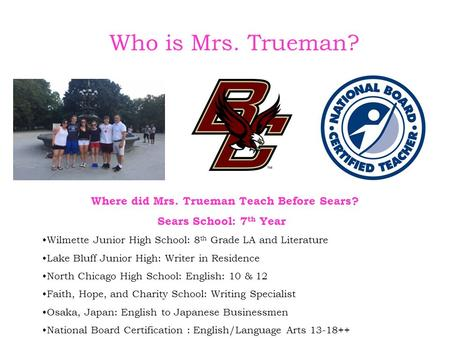 Who is Mrs. Trueman? Where did Mrs. Trueman Teach Before Sears? Sears School: 7 th Year Wilmette Junior High School: 8 th Grade LA and Literature Lake.