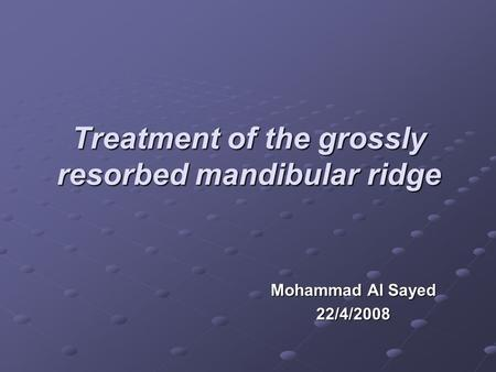 Treatment of the grossly resorbed mandibular ridge Mohammad Al Sayed 22/4/2008.