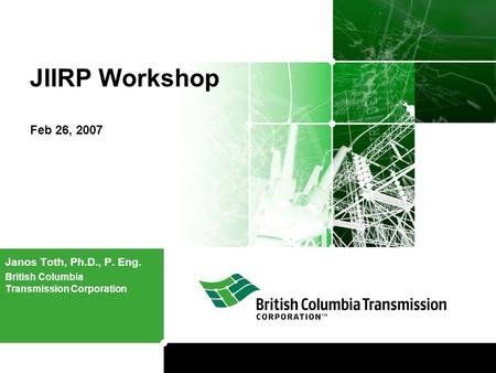 JIIRP Workshop Feb 26, 2007 Janos Toth, Ph.D., P. Eng. British Columbia Transmission Corporation.