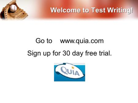 Welcome to Test Writing! Go to www.quia.com Sign up for 30 day free trial.