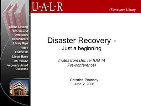 Disaster Recovery - Just a beginning (notes from Denver IUG 14 Pre-conference) Christine Pouncey June 2, 2006.