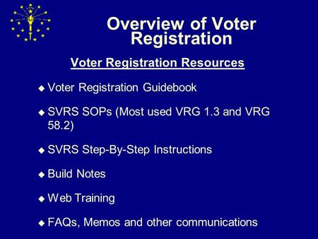 Overview of Voter Registration Voter Registration Resources  Voter Registration Guidebook  SVRS SOPs (Most used VRG 1.3 and VRG 58.2)  SVRS Step-By-Step.