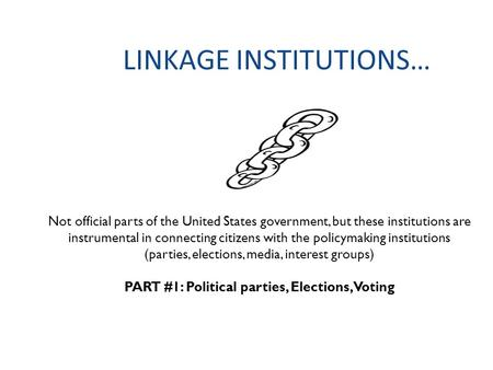 LINKAGE INSTITUTIONS… Not official parts of the United States government, but these institutions are instrumental in connecting citizens with the policymaking.