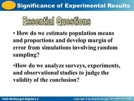 Holt McDougal Algebra 2 Significance of Experimental Results How do we estimate population means and proportions and develop margin of error from simulations.