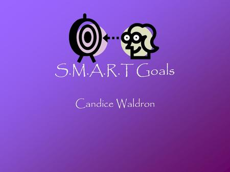 S.M.A.R.T Goals Candice Waldron. 3 Personal Goals I want to lose 50lbs by the Beginning of February 2011 I want to finish my associates degree by Fall.
